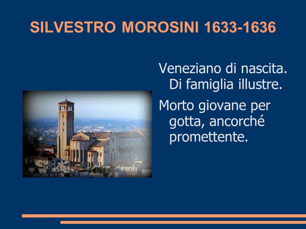 SILVESTRO MOROSINI 1633-1636 Veneziano di nascita. Di famiglia illustre. Morto giovane per gotta, ancorché promettente.
