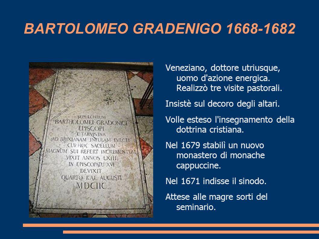 BARTOLOMEO GRADENIGO 1668-1682 Veneziano, dottore utriusque, uomo d'azione energica. Realizzò tre visite pastorali. Insistè sul decoro degli altari. V