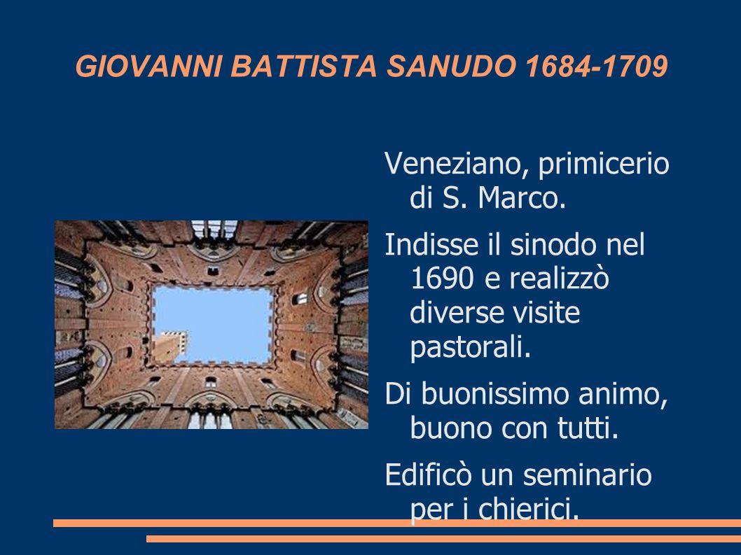 GIOVANNI BATTISTA SANUDO 1684-1709 Veneziano, primicerio di S. Marco. Indisse il sinodo nel 1690 e realizzò diverse visite pastorali. Di buonissimo an