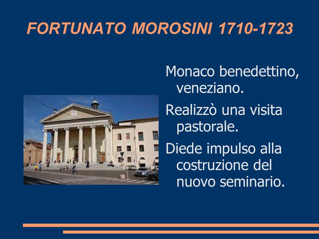 FORTUNATO MOROSINI 1710-1723 Monaco benedettino, veneziano. Realizzò una visita pastorale. Diede impulso alla costruzione del nuovo seminario.