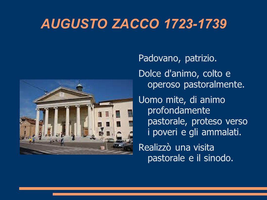 AUGUSTO ZACCO 1723-1739 Padovano, patrizio. Dolce d'animo, colto e operoso pastoralmente. Uomo mite, di animo profondamente pastorale, proteso verso i