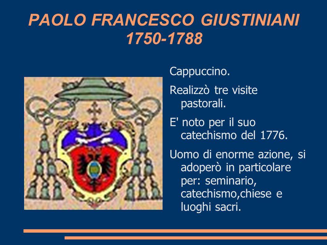 PAOLO FRANCESCO GIUSTINIANI 1750-1788 Cappuccino. Realizzò tre visite pastorali. E' noto per il suo catechismo del 1776. Uomo di enorme azione, si ado