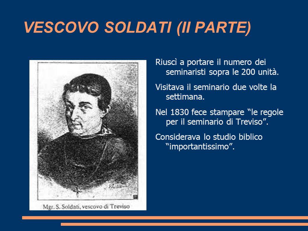 VESCOVO SOLDATI (II PARTE) Riuscì a portare il numero dei seminaristi sopra le 200 unità. Visitava il seminario due volte la settimana. Nel 1830 fece