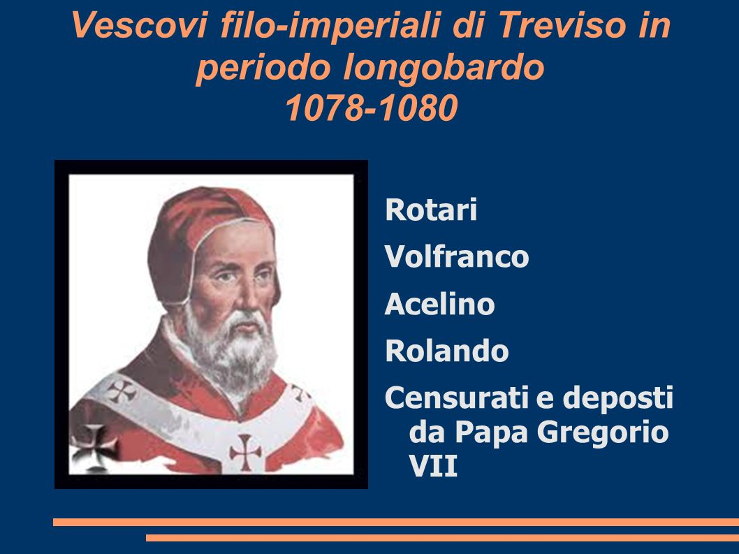 Vescovi filo-imperiali di Treviso in periodo longobardo 1078-1080 Rotari Volfranco Acelino Rolando Censurati e deposti da Papa Gregorio VII