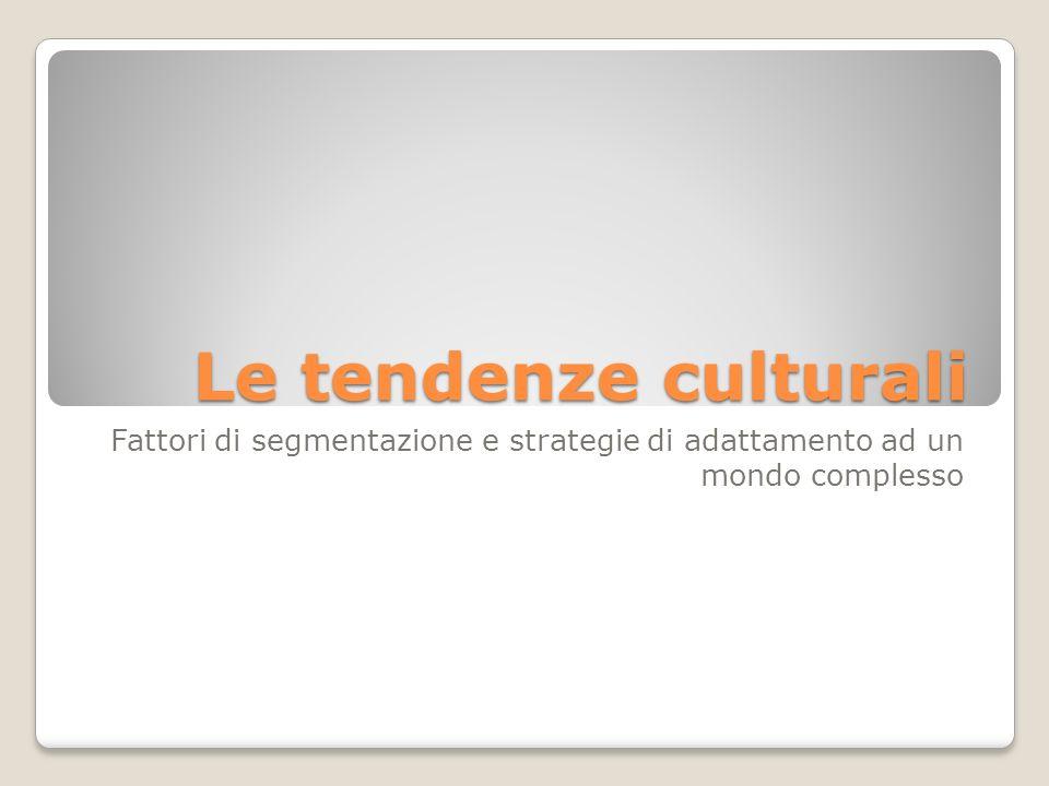Le tendenze culturali Fattori di segmentazione e strategie di adattamento ad un mondo complesso