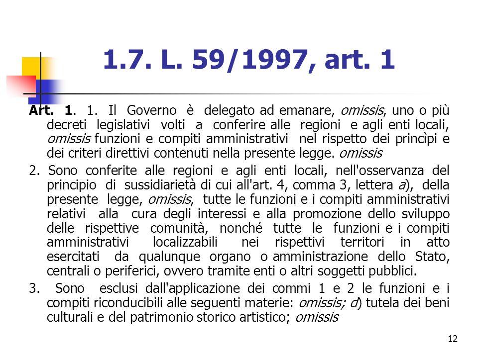 12 1.7. L. 59/1997, art. 1 Art. 1. 1. Il Governo è delegato ad emanare, omissis, uno o più decreti legislativi volti a conferire alle regioni e agli e
