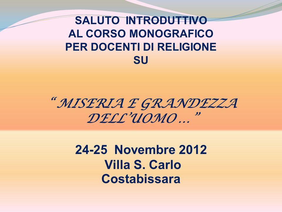SALUTO INTRODUTTIVO AL CORSO MONOGRAFICO PER DOCENTI DI RELIGIONE SU MISERIA E GRANDEZZA DELLUOMO … 24-25 Novembre 2012 Villa S.