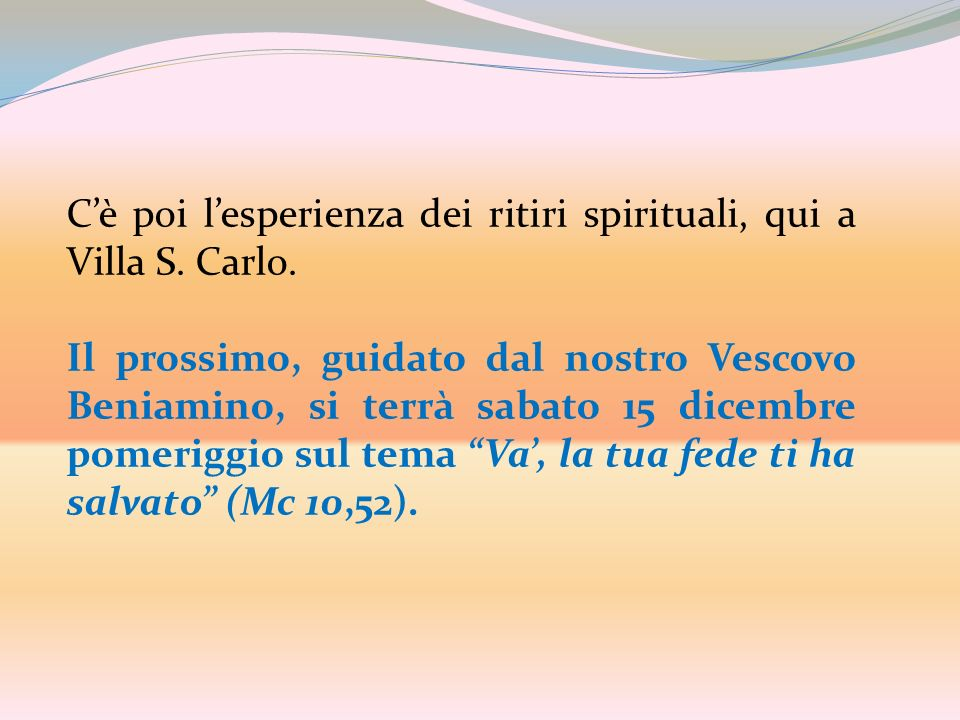 Cè poi lesperienza dei ritiri spirituali, qui a Villa S. Carlo. Il prossimo, guidato dal nostro Vescovo Beniamino, si terrà sabato 15 dicembre pomerig
