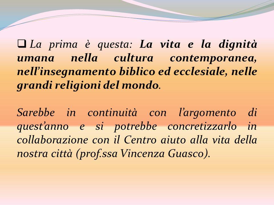La prima è questa: La vita e la dignità umana nella cultura contemporanea, nellinsegnamento biblico ed ecclesiale, nelle grandi religioni del mondo. S