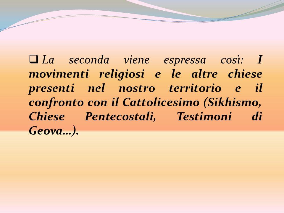 La seconda viene espressa così: I movimenti religiosi e le altre chiese presenti nel nostro territorio e il confronto con il Cattolicesimo (Sikhismo, Chiese Pentecostali, Testimoni di Geova…).