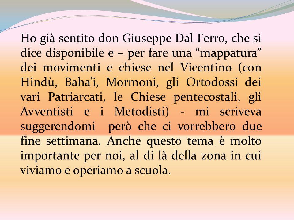 Ho già sentito don Giuseppe Dal Ferro, che si dice disponibile e – per fare una mappatura dei movimenti e chiese nel Vicentino (con Hindù, Bahai, Morm