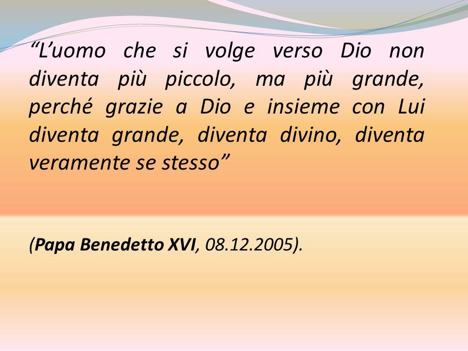 Luomo che si volge verso Dio non diventa più piccolo, ma più grande, perché grazie a Dio e insieme con Lui diventa grande, diventa divino, diventa veramente se stesso (Papa Benedetto XVI, 08.12.2005).