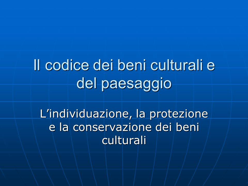 Il codice dei beni culturali e del paesaggio Lindividuazione, la protezione e la conservazione dei beni culturali