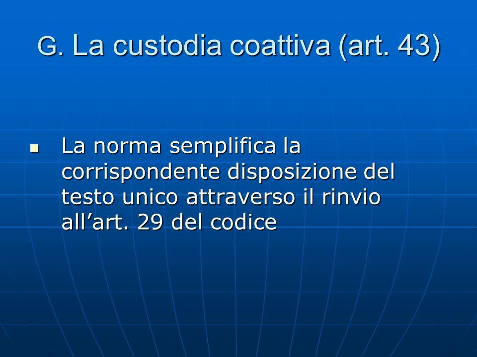 G. La custodia coattiva (art. 43) La norma semplifica la corrispondente disposizione del testo unico attraverso il rinvio allart. 29 del codice La nor