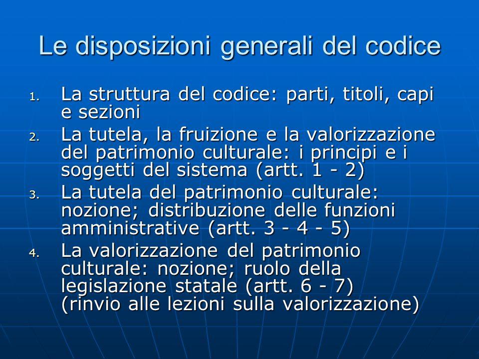 Le disposizioni generali del codice 1. La struttura del codice: parti, titoli, capi e sezioni 2. La tutela, la fruizione e la valorizzazione del patri
