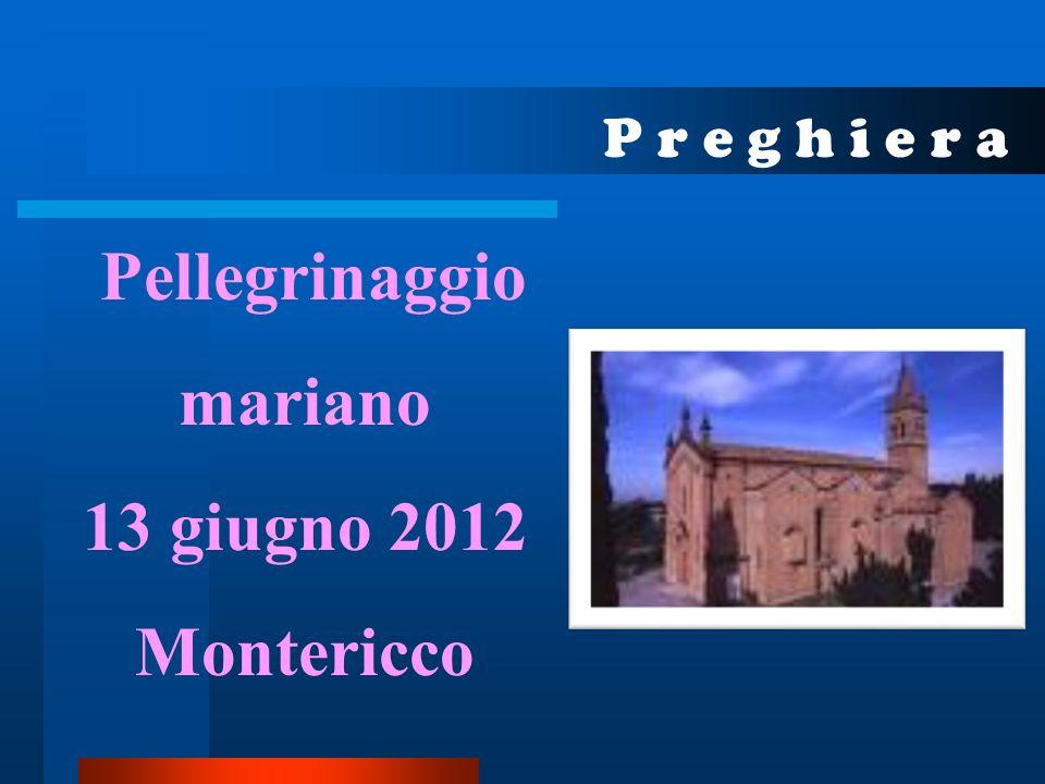 P r e g h i e r a Pellegrinaggio mariano 13 giugno 2012 Montericco