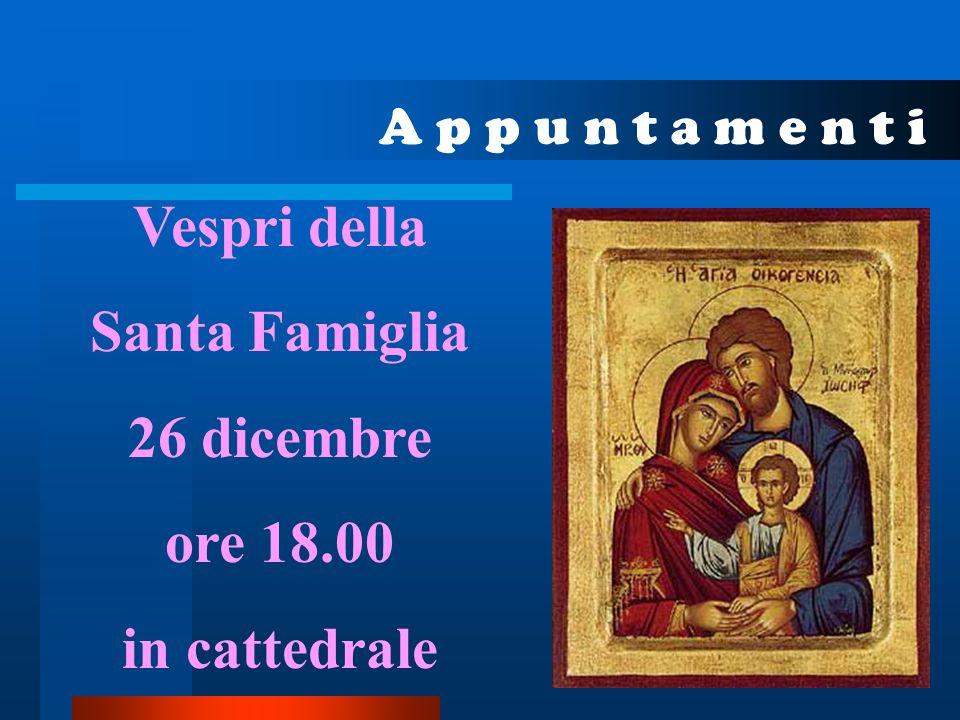 A p p u n t a m e n t i Vespri della Santa Famiglia 26 dicembre ore 18.00 in cattedrale