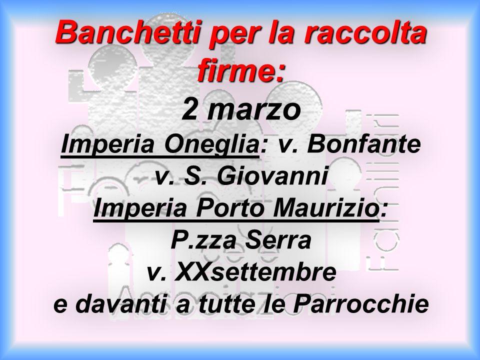 Banchetti per la raccolta firme: Banchetti per la raccolta firme: 2 marzo Imperia Oneglia: v. Bonfante v. S. Giovanni Imperia Porto Maurizio: P.zza Se