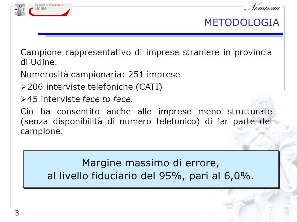 METODOLOGIA Campione rappresentativo di imprese straniere in provincia di Udine. Numerosità campionaria: 251 imprese 206 interviste telefoniche (CATI)
