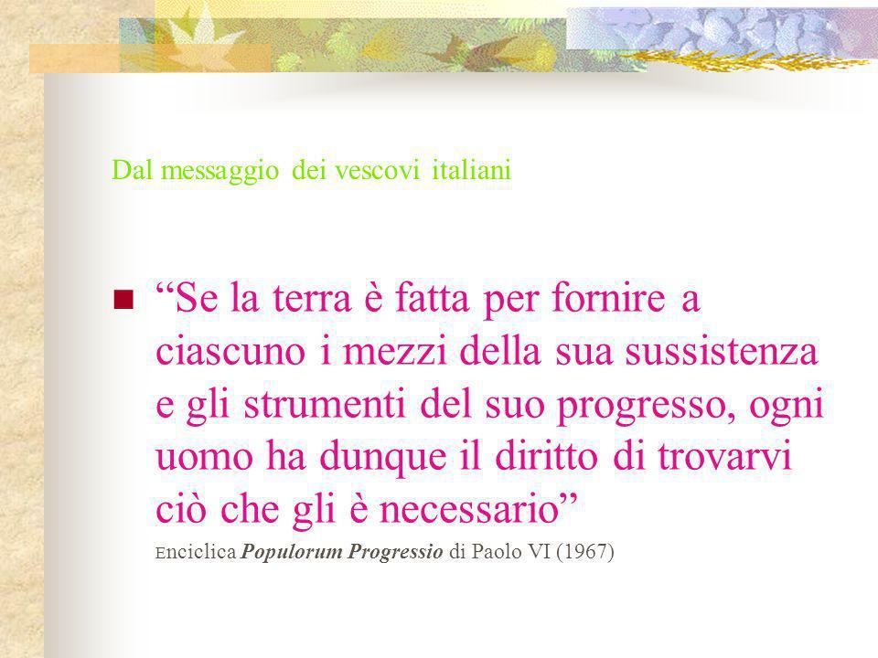 Dal messaggio dei vescovi italiani Se la terra è fatta per fornire a ciascuno i mezzi della sua sussistenza e gli strumenti del suo progresso, ogni uo