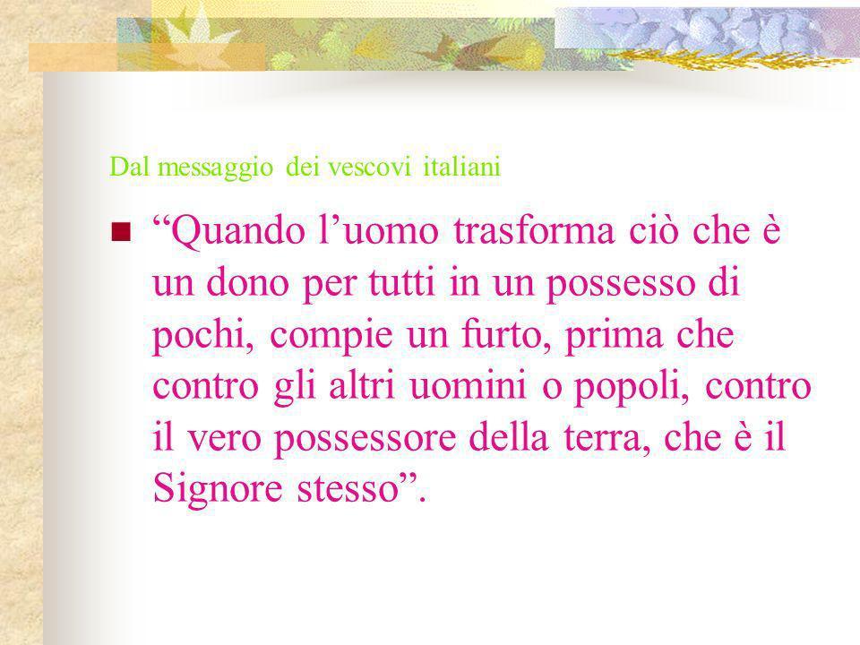 Dal messaggio dei vescovi italiani Quando luomo trasforma ciò che è un dono per tutti in un possesso di pochi, compie un furto, prima che contro gli a