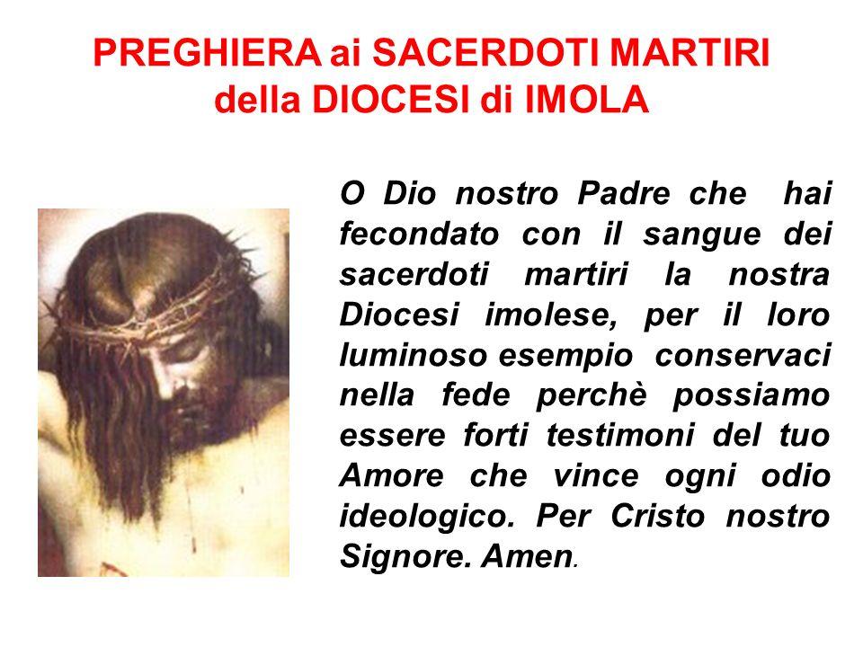 O Dio nostro Padre che hai fecondato con il sangue dei sacerdoti martiri la nostra Diocesi imolese, per il loro luminoso esempio conservaci nella fede