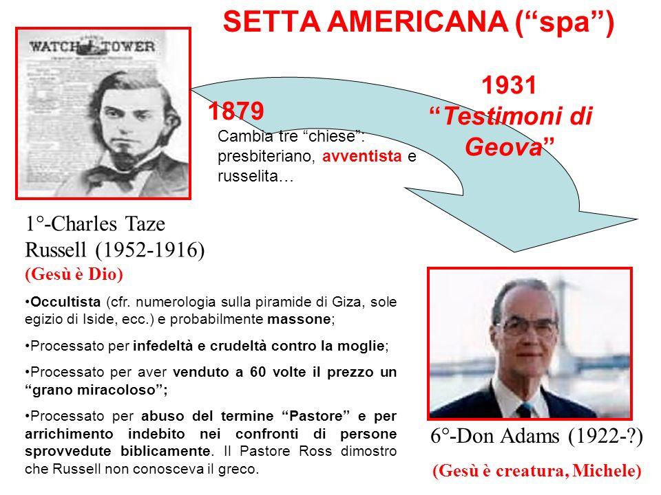 SETTA AMERICANA (spa) 1°-Charles Taze Russell (1952-1916) (Gesù è Dio) 6°-Don Adams (1922-?) (Gesù è creatura, Michele) Occultista (cfr. numerologia s