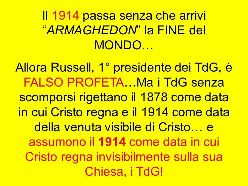 Il 1914 passa senza che arriviARMAGHEDON la FINE del MONDO… Allora Russell, 1° presidente dei TdG, è FALSO PROFETA…Ma i TdG senza scomporsi rigettano
