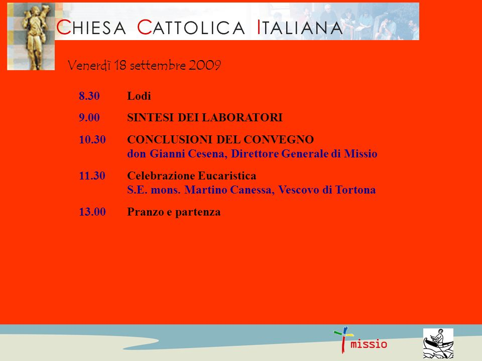 8.30Lodi 9.00SINTESI DEI LABORATORI 10.30CONCLUSIONI DEL CONVEGNO don Gianni Cesena, Direttore Generale di Missio 11.30 Celebrazione Eucaristica S.E.
