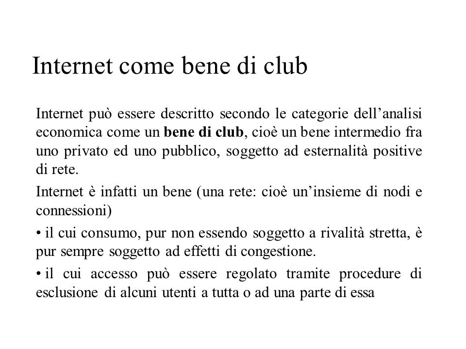Internet come bene di club Internet può essere descritto secondo le categorie dellanalisi economica come un bene di club, cioè un bene intermedio fra uno privato ed uno pubblico, soggetto ad esternalità positive di rete.