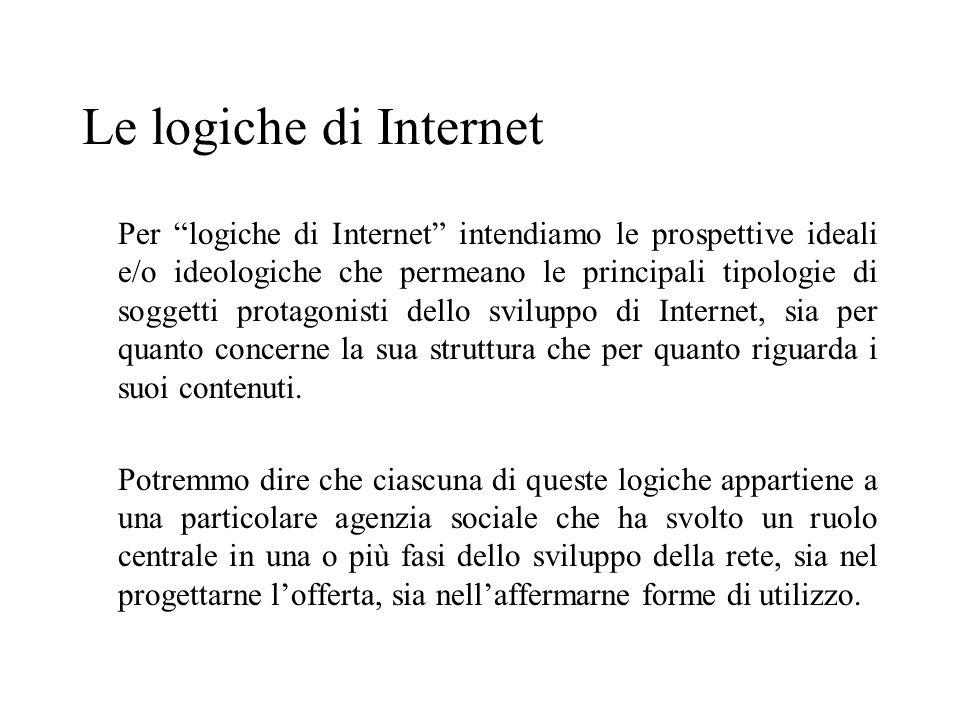 Le logiche di Internet Per logiche di Internet intendiamo le prospettive ideali e/o ideologiche che permeano le principali tipologie di soggetti protagonisti dello sviluppo di Internet, sia per quanto concerne la sua struttura che per quanto riguarda i suoi contenuti.