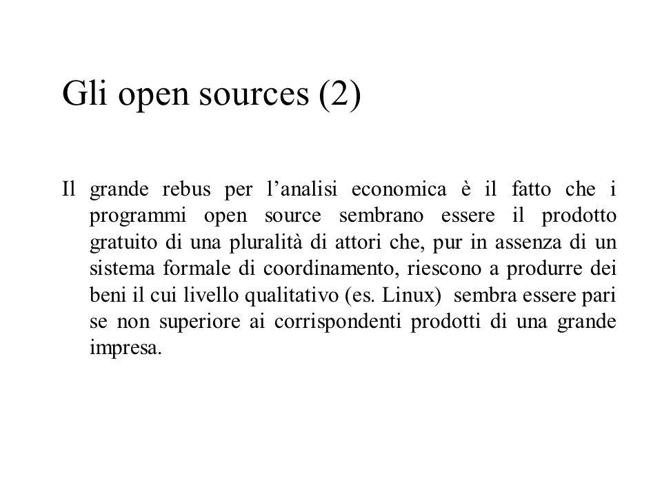 Gli open sources (2) Il grande rebus per lanalisi economica è il fatto che i programmi open source sembrano essere il prodotto gratuito di una pluralità di attori che, pur in assenza di un sistema formale di coordinamento, riescono a produrre dei beni il cui livello qualitativo (es.