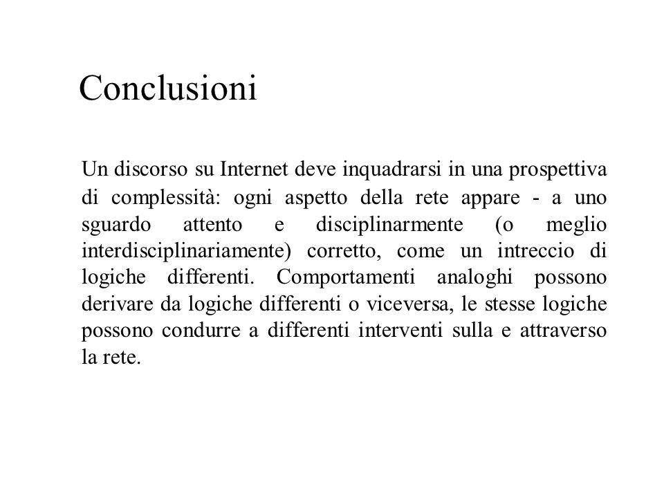 Conclusioni Un discorso su Internet deve inquadrarsi in una prospettiva di complessità: ogni aspetto della rete appare - a uno sguardo attento e disciplinarmente (o meglio interdisciplinariamente) corretto, come un intreccio di logiche differenti.