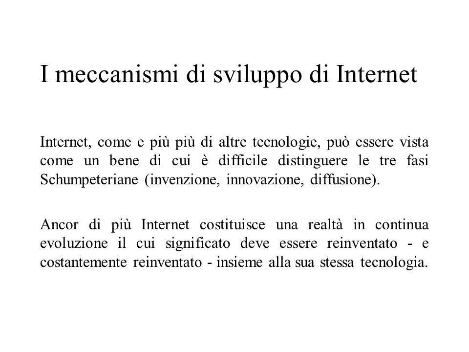 I meccanismi di sviluppo di Internet Internet, come e più più di altre tecnologie, può essere vista come un bene di cui è difficile distinguere le tre fasi Schumpeteriane (invenzione, innovazione, diffusione).