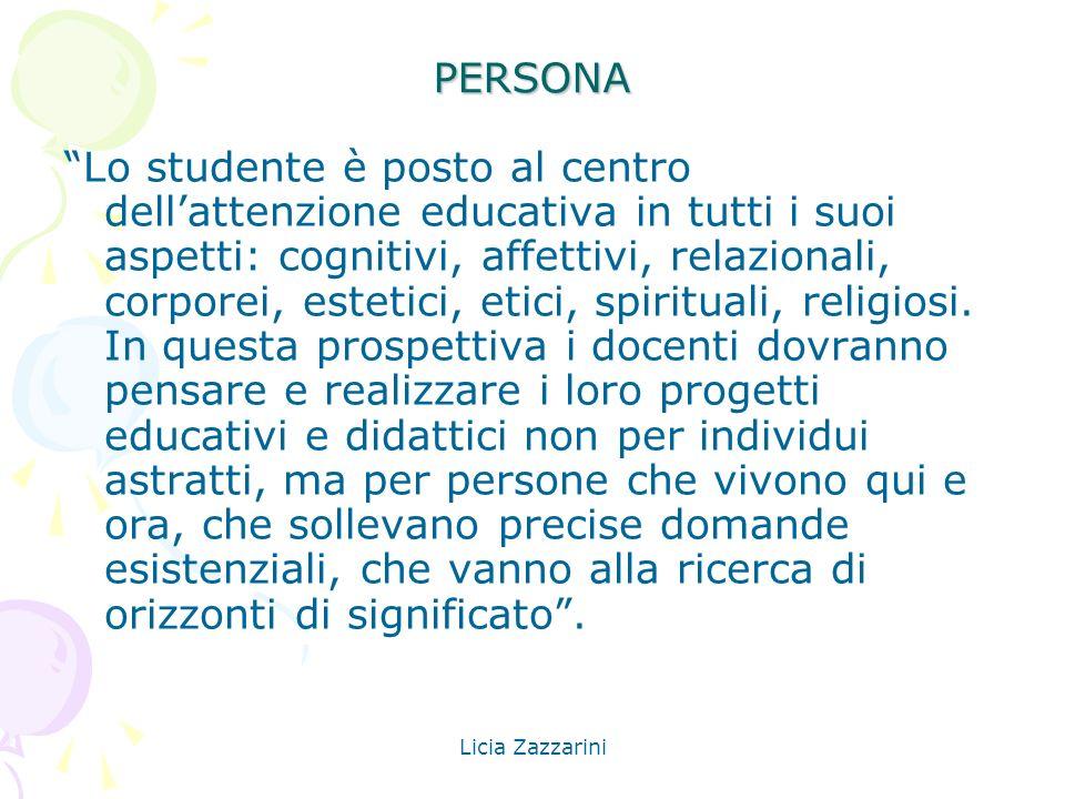 Licia Zazzarini PERSONA Lo studente è posto al centro dellattenzione educativa in tutti i suoi aspetti: cognitivi, affettivi, relazionali, corporei, e