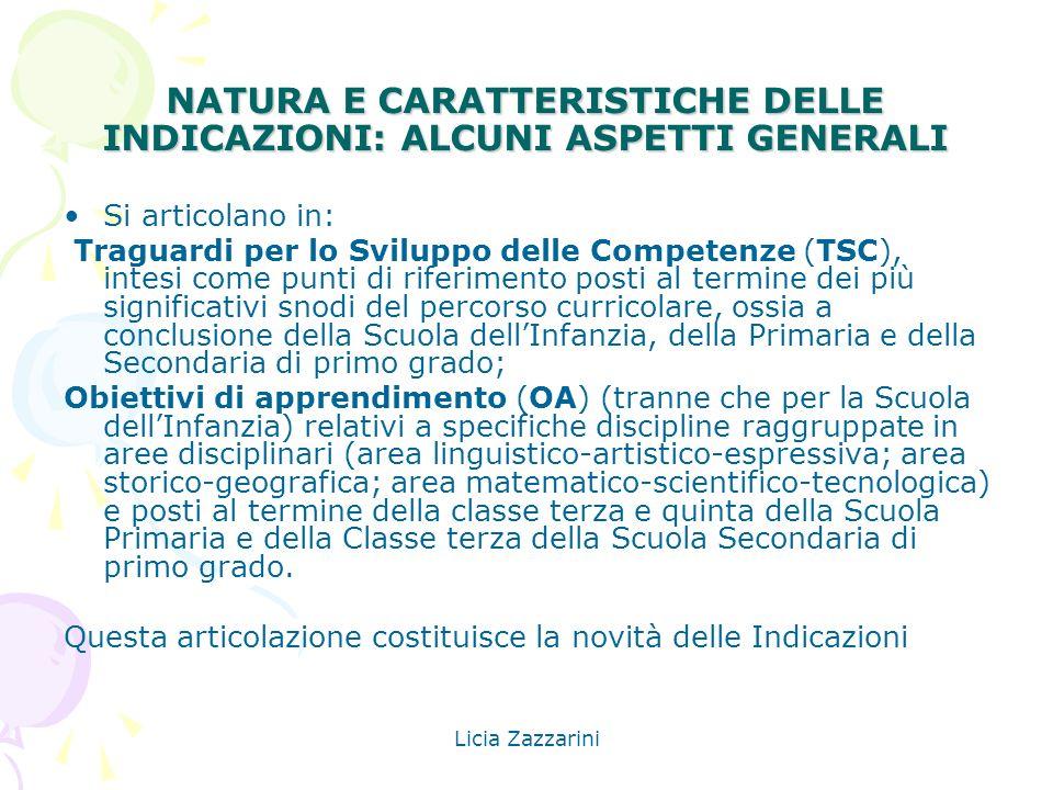Licia Zazzarini NATURA E CARATTERISTICHE DELLE INDICAZIONI: ALCUNI ASPETTI GENERALI Si articolano in: Traguardi per lo Sviluppo delle Competenze (TSC)