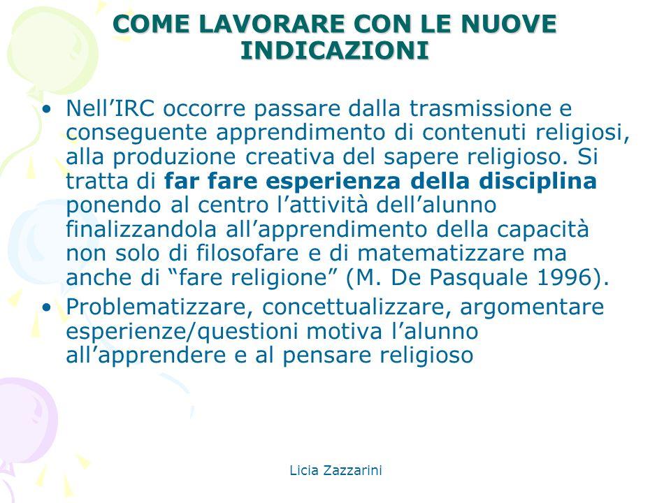 Licia Zazzarini COME LAVORARE CON LE NUOVE INDICAZIONI NellIRC occorre passare dalla trasmissione e conseguente apprendimento di contenuti religiosi,