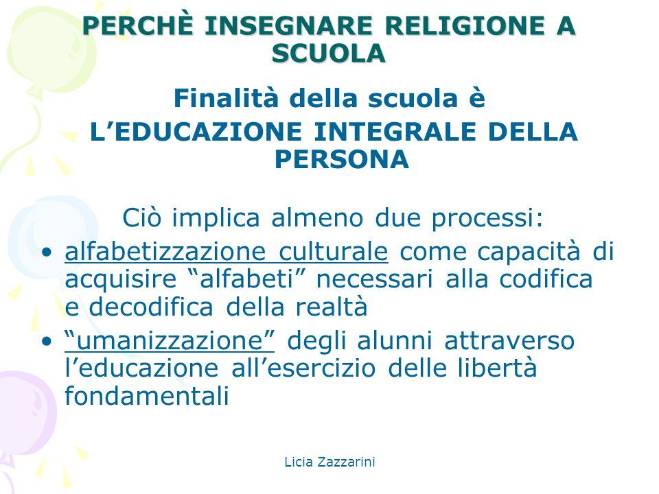 Licia Zazzarini PERCHÈ INSEGNARE RELIGIONE A SCUOLA Finalità della scuola è LEDUCAZIONE INTEGRALE DELLA PERSONA Ciò implica almeno due processi: alfab