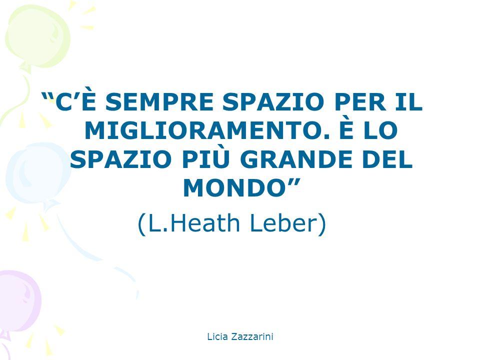 Licia Zazzarini CÈ SEMPRE SPAZIO PER IL MIGLIORAMENTO. È LO SPAZIO PIÙ GRANDE DEL MONDO (L.Heath Leber)