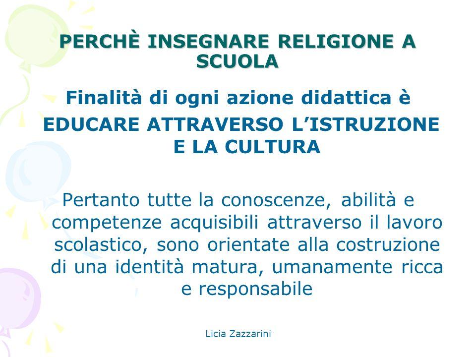 Licia Zazzarini PERCHÈ INSEGNARE RELIGIONE A SCUOLA Finalità di ogni azione didattica è EDUCARE ATTRAVERSO LISTRUZIONE E LA CULTURA Pertanto tutte la