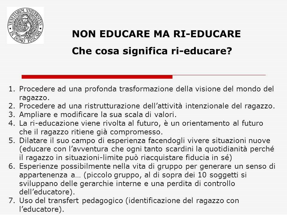NON EDUCARE MA RI-EDUCARE Che cosa significa ri-educare? 1.Procedere ad una profonda trasformazione della visione del mondo del ragazzo. 2.Procedere a
