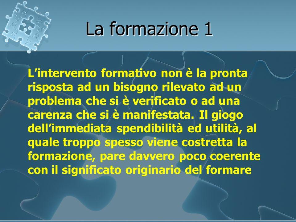 La formazione 1 Lintervento formativo non è la pronta risposta ad un bisogno rilevato ad un problema che si è verificato o ad una carenza che si è man