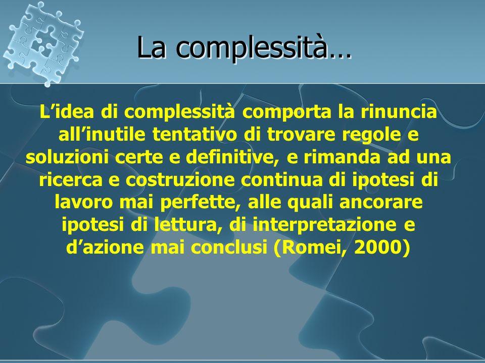 La complessità… Lidea di complessità comporta la rinuncia allinutile tentativo di trovare regole e soluzioni certe e definitive, e rimanda ad una rice