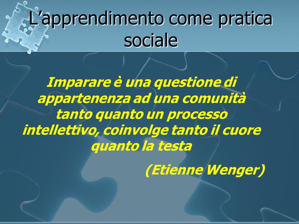 Lapprendimento come pratica sociale Imparare è una questione di appartenenza ad una comunità tanto quanto un processo intellettivo, coinvolge tanto il