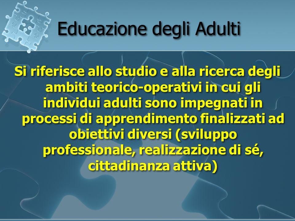 Educazione degli Adulti Si riferisce allo studio e alla ricerca degli ambiti teorico-operativi in cui gli individui adulti sono impegnati in processi