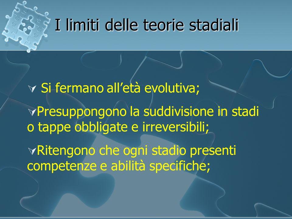 I limiti delle teorie stadiali Si fermano alletà evolutiva; Presuppongono la suddivisione in stadi o tappe obbligate e irreversibili; Ritengono che og