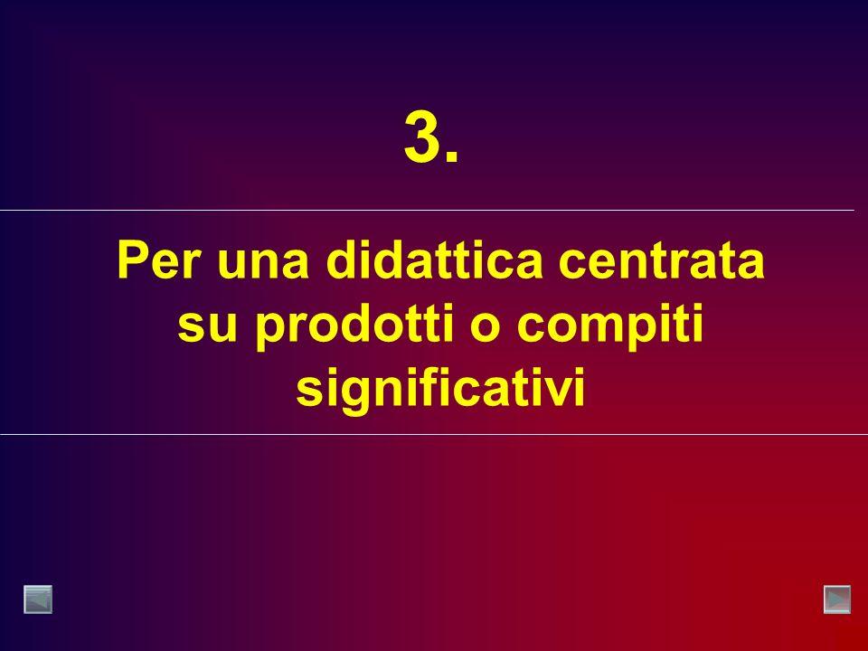 Per una didattica centrata su prodotti o compiti significativi 3.