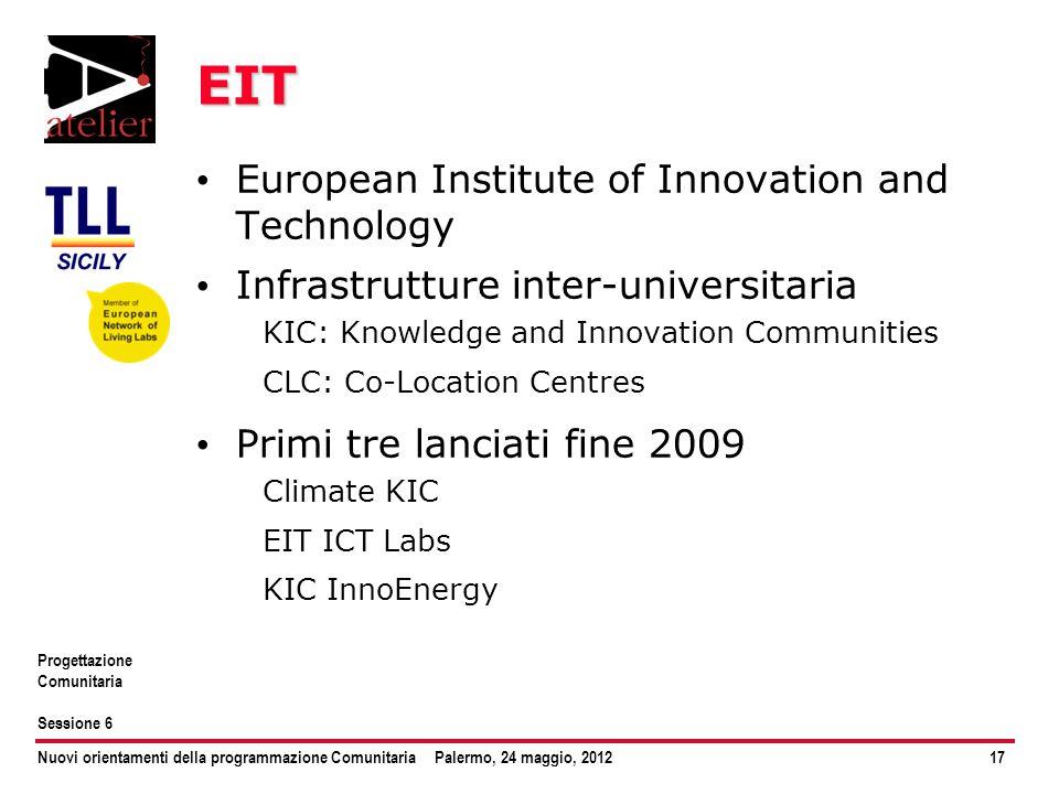Nuovi orientamenti della programmazione ComunitariaPalermo, 24 maggio, 201217 Progettazione Comunitaria Sessione 6 EIT European Institute of Innovatio