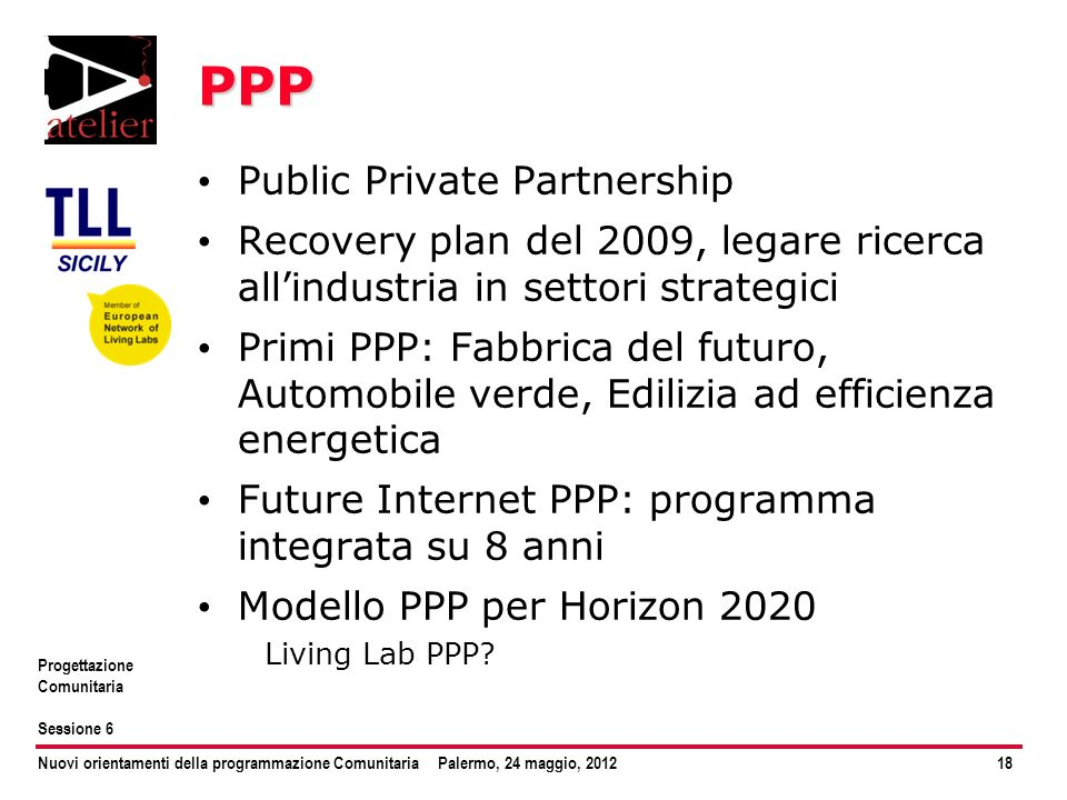 Nuovi orientamenti della programmazione ComunitariaPalermo, 24 maggio, 201218 Progettazione Comunitaria Sessione 6 PPP Public Private Partnership Reco