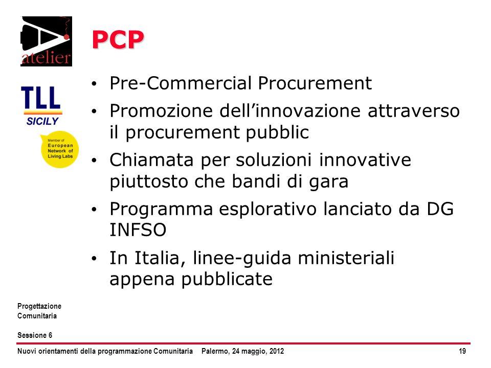 Nuovi orientamenti della programmazione ComunitariaPalermo, 24 maggio, 201219 Progettazione Comunitaria Sessione 6 PCP Pre-Commercial Procurement Prom